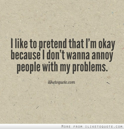 I Like To Pretend That Im Okay Because I Dont Wanna Annoy People