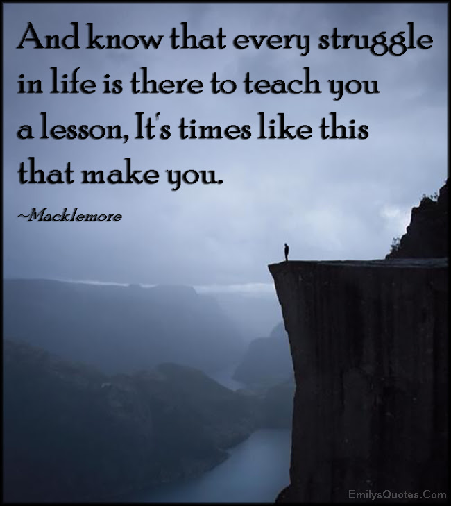 And Know That Every Struggle In Life Is There To Teach You A Lesson