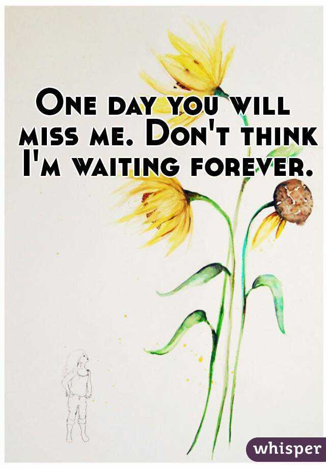 One Day You Will Miss Me Dont Think Im Waiting Forever