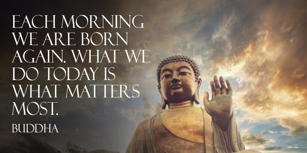 Each Morning We Are Born Again What We Do Today Is What Matters