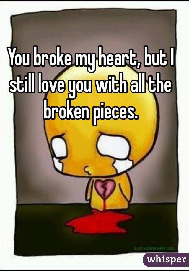 You Broke My Heart But I Still Love You With All The Broken Pieces