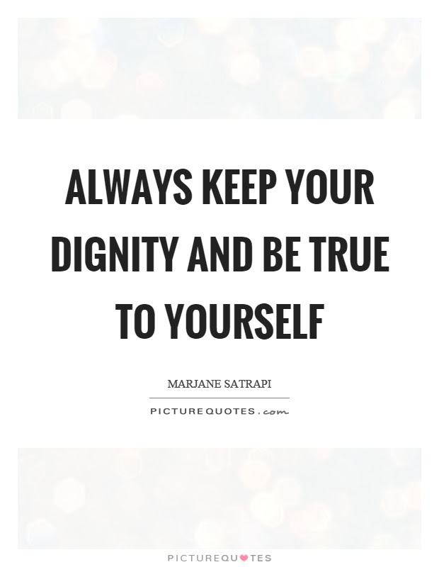 Always Keep Your Dignity And Be True To Yourself Picture Quotes
