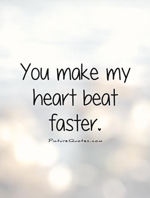 You Make My Heart Beat Faster Picture Quotes