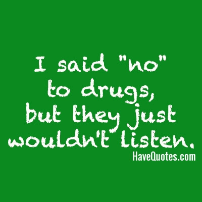 I Said No To Drugs But They Just Wouldnt Listen Quote Life Quotes