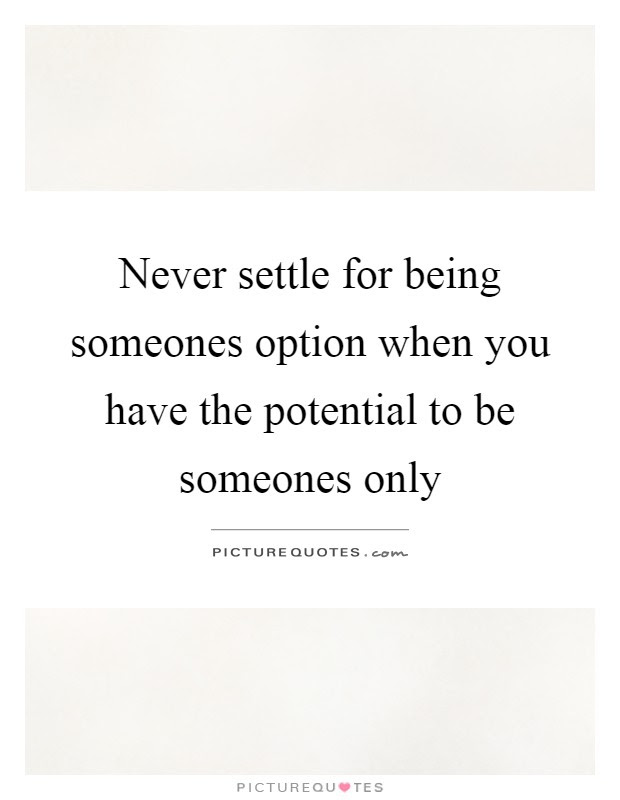 Never Settle For Being Someones Option When You Have The
