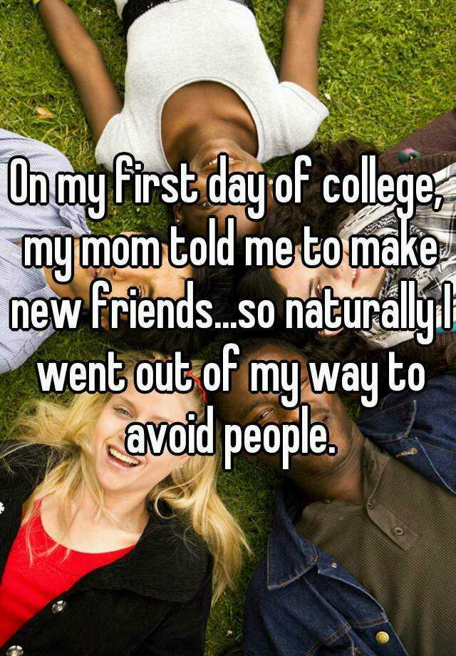 On My First Day Of College My Mom Told Me To Make New Friendsso