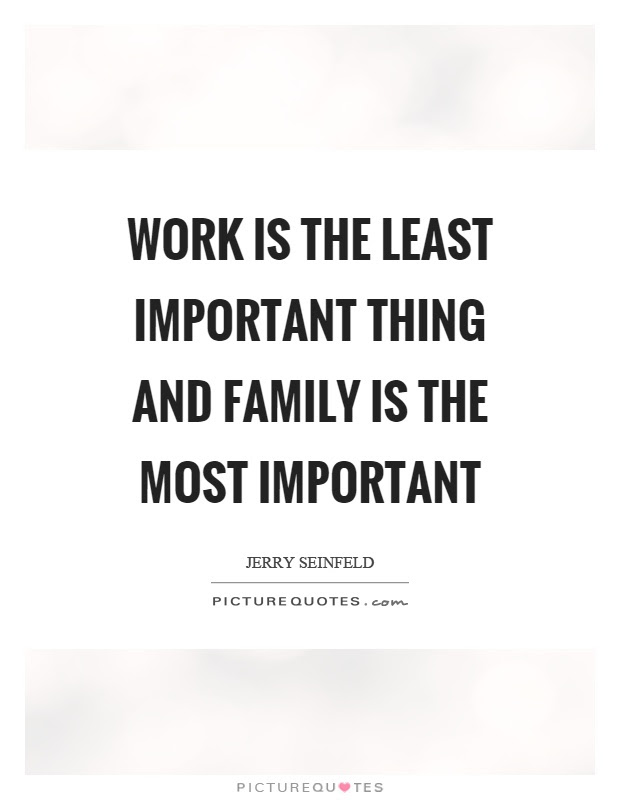 Work Is The Least Important Thing And Family Is The Most