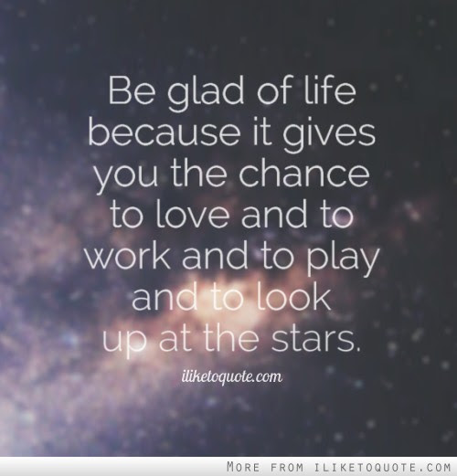 Be Glad Of Life Because It Gives You The Chance To Love And To Work