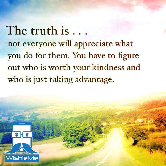 The Truth Is Not Everyone Will Appreciate What You Do For Them You