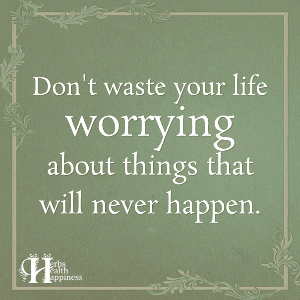 Dont Waste Your Life Worrying About Things That Will Never Happen