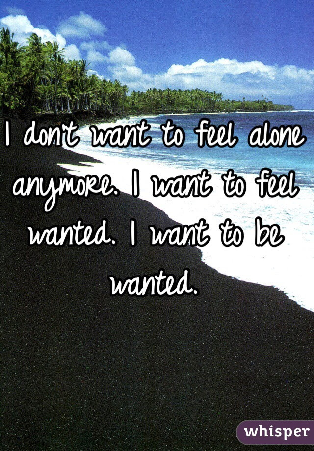 I Dont Want To Feel Alone Anymore I Want To Feel Wanted I Want To