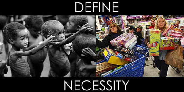 Define necessity: Starving African children with emaciated bodies stretching out their hands for food contrasted with North Americans shopping, carts full of toys.