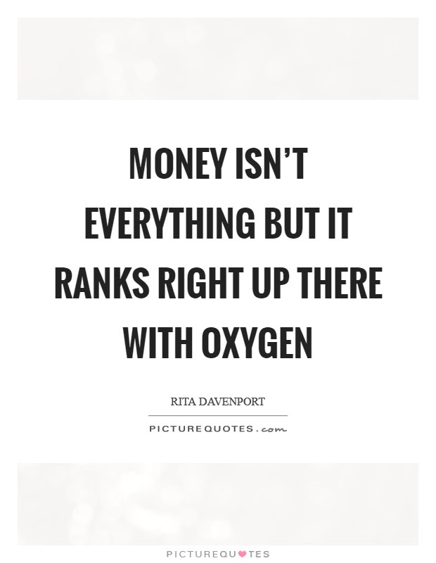 Money Isnt Everything But It Ranks Right Up There With Oxygen