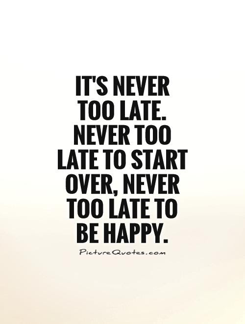 Its Never Too Late Never Too Late To Start Over Never Too
