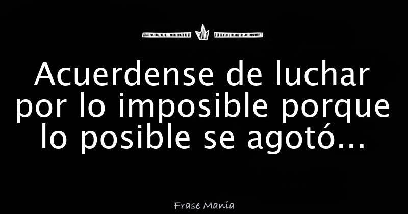 Acuerdense De Luchar Por Lo Imposible Porque Lo Posible Se Agoto
