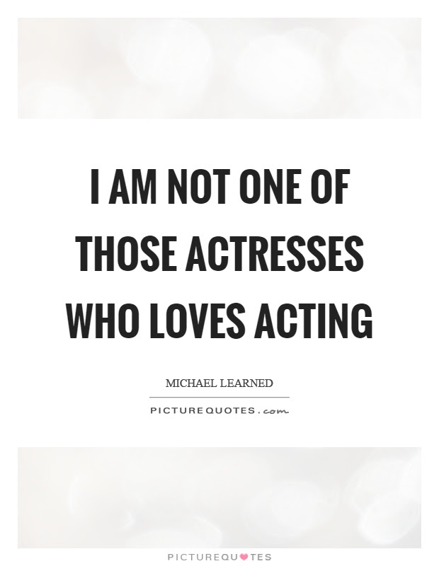 I Am Not One Of Those Actresses Who Loves Acting Picture Quotes
