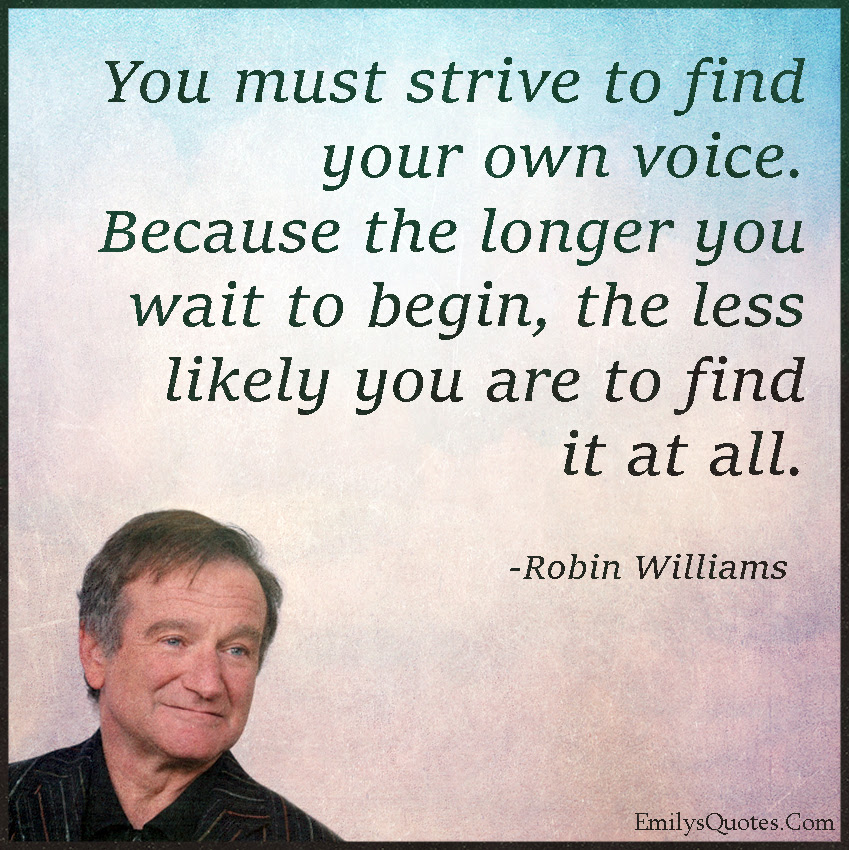 You Must Strive To Find Your Own Voice Because The Longer You Wait