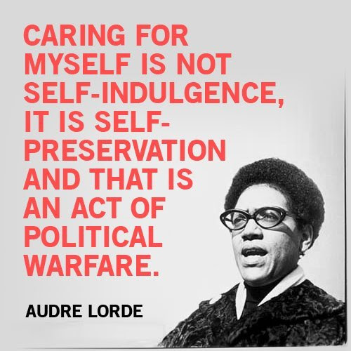 Caring for myself is not self-indulgence, it is self-preservation and that is an act of political warfare. - Audre Lorde