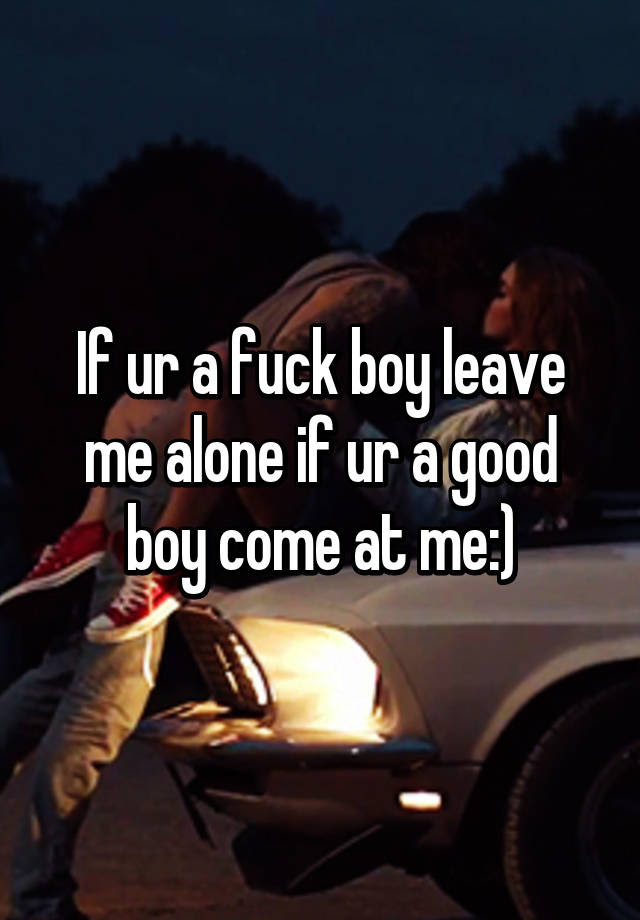 If Ur A Fuck Boy Leave Me Alone If Ur A Good Boy Come At Me