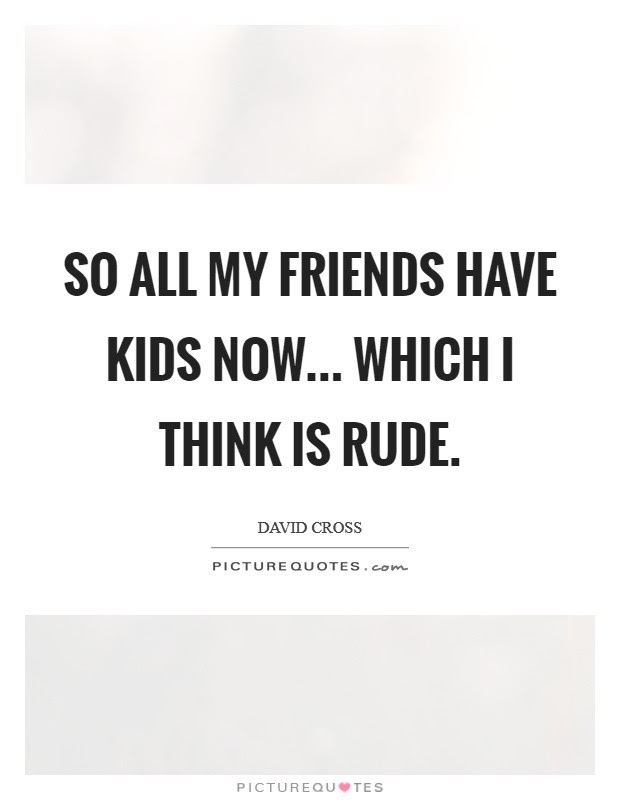 So All My Friends Have Kids Now Which I Think Is Rude Picture