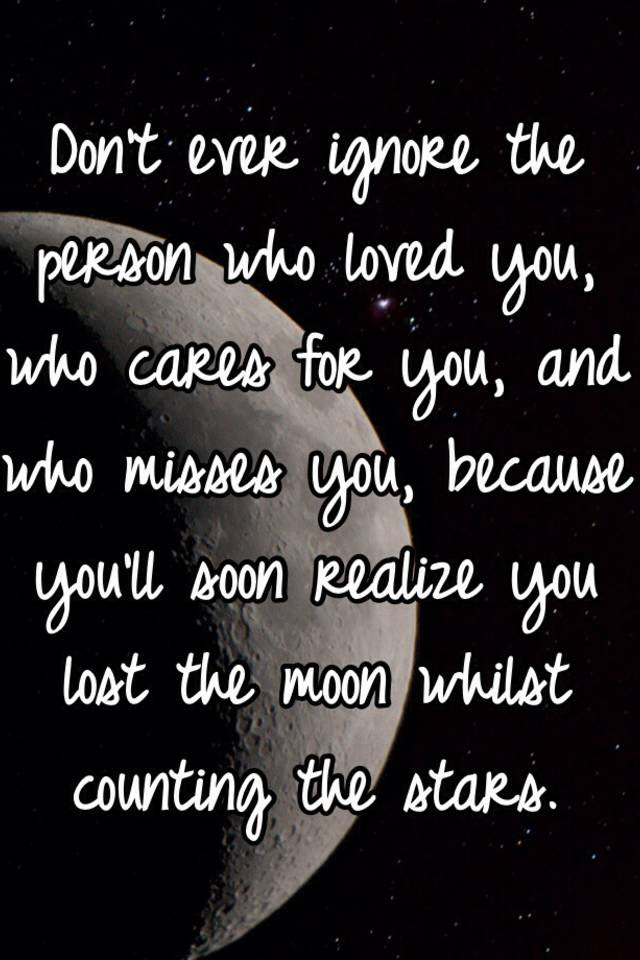 Dont Ever Ignore The Person Who Loved You Who Cares For You And