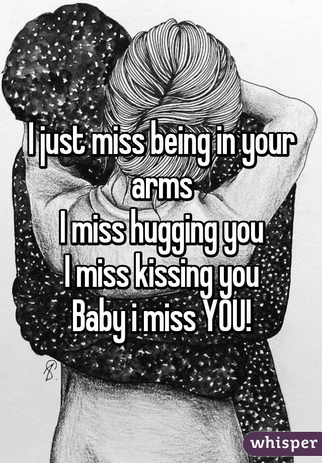 I Just Miss Being In Your Arms I Miss Hugging You I Miss Kissing You