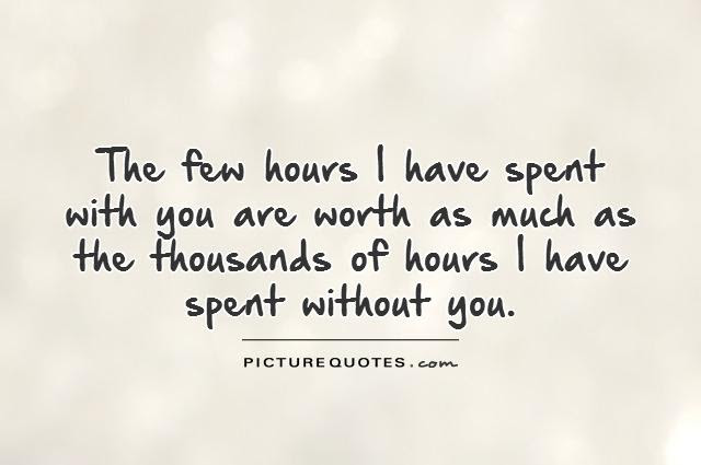The Few Hours I Have Spent With You Are Worth As Much As The
