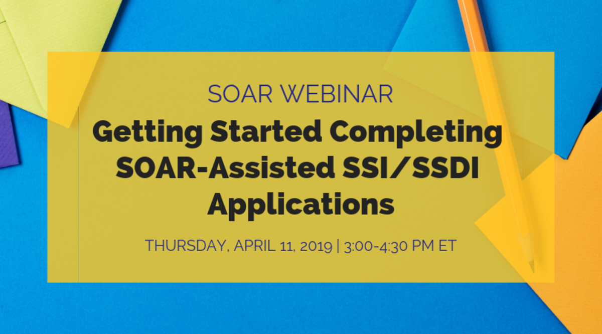 SOAR Webinar: Getting Started Completing SOAR-Assisted SSI/SSDI Applications; Thursday, April 11, 2019, 3:00-4:00 PM ET