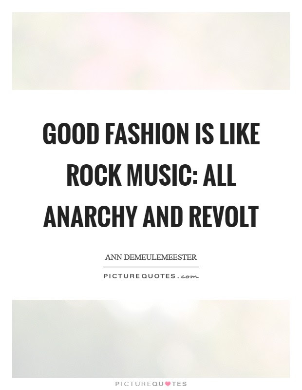Good Fashion Is Like Rock Music All Anarchy And Revolt Picture Quotes