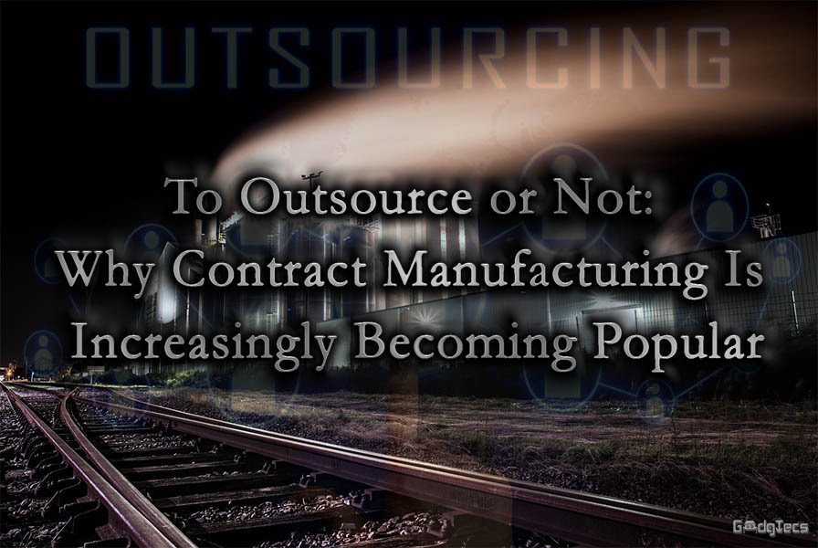 To Outsource or Not: Why Contract Manufacturing Is Increasingly Becoming Popular