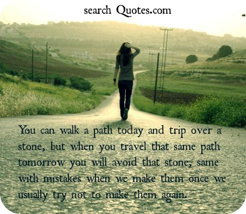 You Can Walk A Path Today And Trip Over A Stone But When You Travel