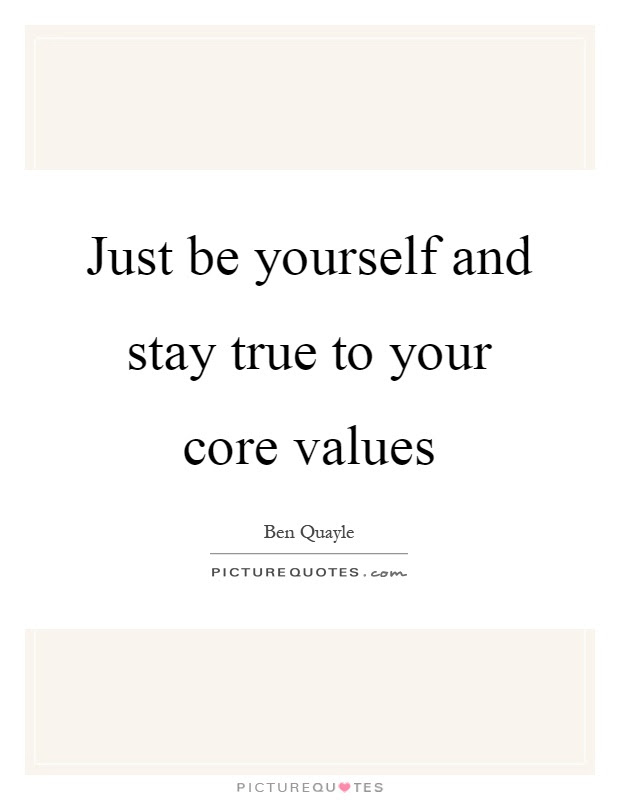 Just Be Yourself And Stay True To Your Core Values Picture Quotes
