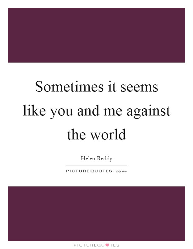 Sometimes It Seems Like You And Me Against The World Picture Quotes