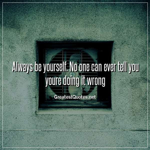 Always Be Yourself No One Can Ever Tell You Youre Doing It Wrong
