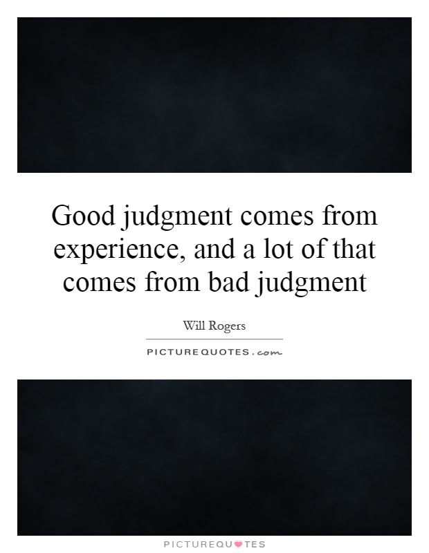 Good Judgment Comes From Experience And A Lot Of That Comes