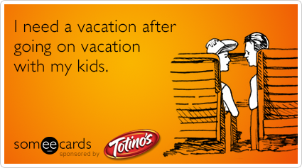 I need a vacation after going on vacation with my kids.