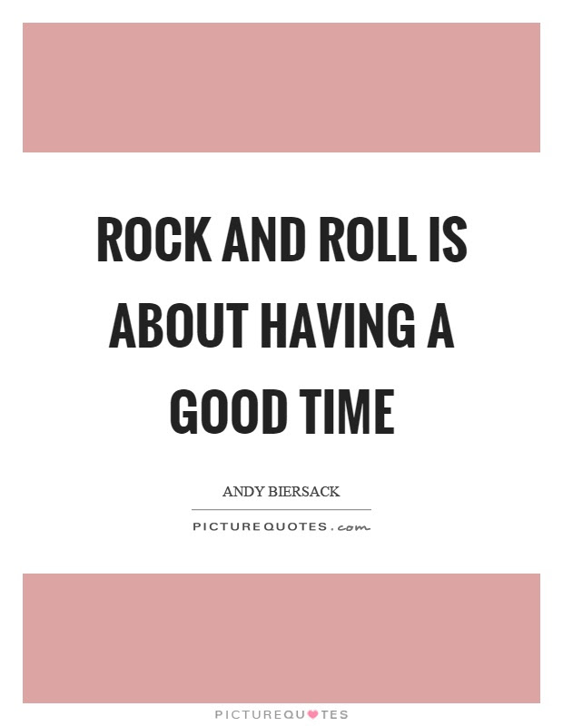 Rock And Roll Is About Having A Good Time Picture Quotes
