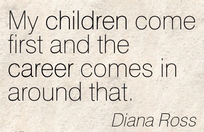 Careee Quotes By Diana Rossmy Children Come First And The Career