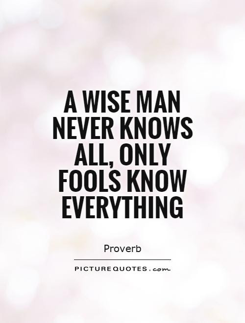 A Wise Man Never Knows All Only Fools Know Everything Picture Quotes