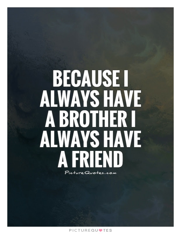 Because I Always Have A Brother I Always Have A Friend Picture Quotes