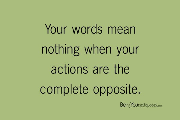 Your Words Mean Nothing When Your Actions Are The Complete Opposite