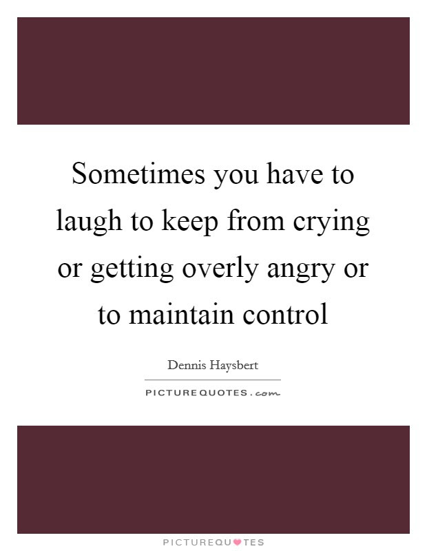 Sometimes You Have To Laugh To Keep From Crying Or Getting