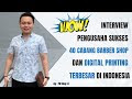Wow, Interview Pengusaha Sukses 40 Cabang Barber Shop dan Digital Printing Terbesar di Indonesia
