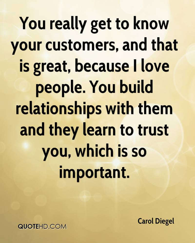 You really to know your customers and that is great because I love