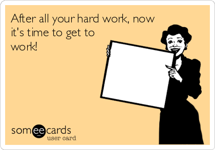 someecards.com - After all your hard work, now it's time to get to work!, 2013, beckycharms, San Diego, greeting cards, illustration, graphic design, art, arte, words, write, writing, humor, funny