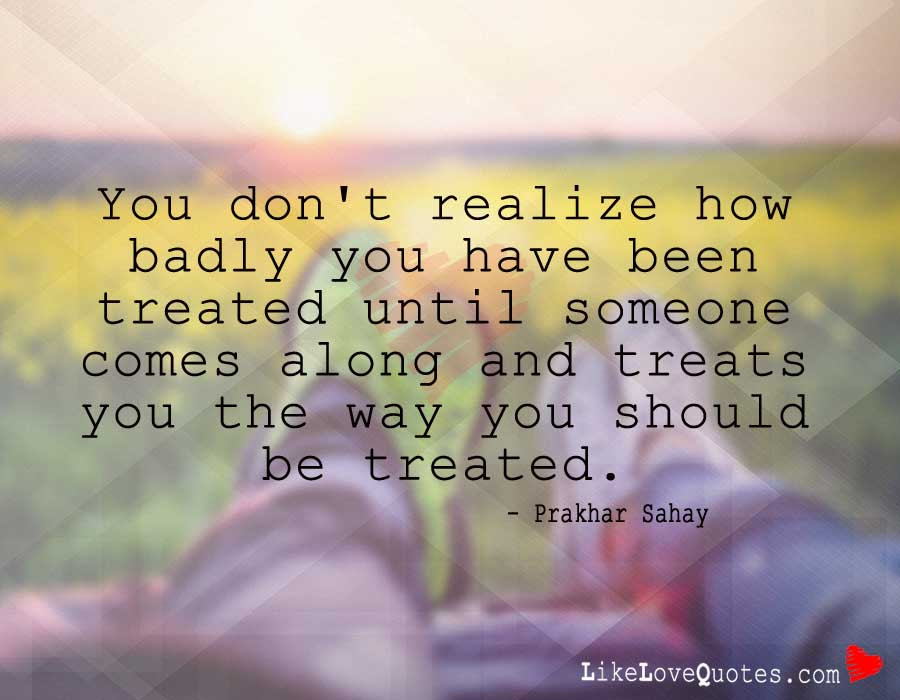 You Dont Realize How Badly You Have Been Treated Likelovequotescom