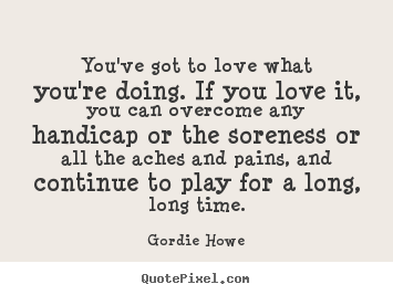 Love Quotes Youve Got To Love What Youre Doing If You Love It