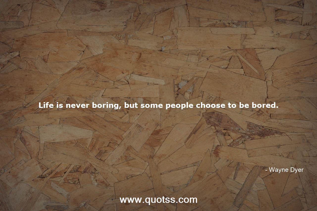 Life Is Never Boring But Some People Choose To Be Bored Wayne Dyer