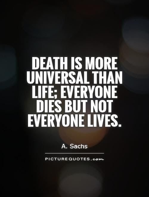 Death Is More Universal Than Life Everyone Dies But Not