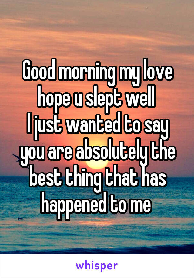 Good Morning My Love Hope U Slept Well I Just Wanted To Say You Are